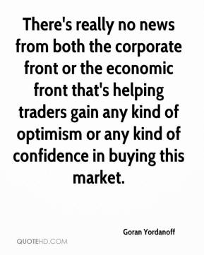 Goran Yordanoff - There's really no news from both the corporate front or the economic front that's helping traders gain any kind of optimism or any kind of confidence in buying this market.