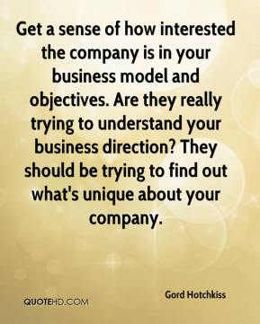 Gord Hotchkiss - Get a sense of how interested the company is in your business model and objectives. Are they really trying to understand your business direction? They should be trying to find out what's unique about your company.