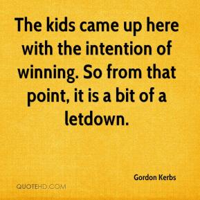 Gordon Kerbs - The kids came up here with the intention of winning. So from that point, it is a bit of a letdown.