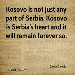 Kosovo is not just any part of Serbia. Kosovo is Serbia's heart and it will remain forever so.