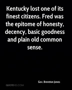 Gov. Brereton Jones - Kentucky lost one of its finest citizens. Fred was the epitome of honesty, decency, basic goodness and plain old common sense.