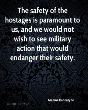 Graeme Bannatyne - The safety of the hostages is paramount to us, and we would not wish to see military action that would endanger their safety.