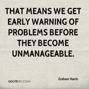 Graham Harris - That means we get early warning of problems before they become unmanageable.