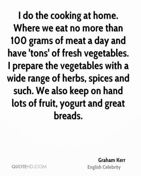 Graham Kerr - I do the cooking at home. Where we eat no more than 100 grams of meat a day and have 'tons' of fresh vegetables. I prepare the vegetables with a wide range of herbs, spices and such. We also keep on hand lots of fruit, yogurt and great breads.
