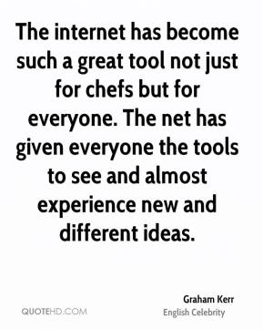 Graham Kerr - The internet has become such a great tool not just for chefs but for everyone. The net has given everyone the tools to see and almost experience new and different ideas.