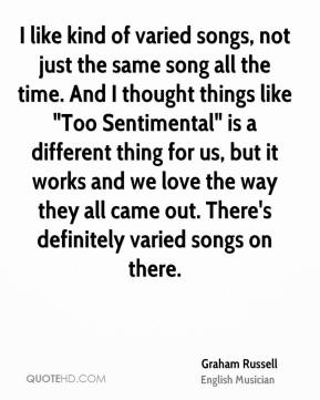 """Graham Russell - I like kind of varied songs, not just the same song all the time. And I thought things like """"Too Sentimental"""" is a different thing for us, but it works and we love the way they all came out. There's definitely varied songs on there."""