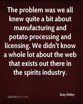 Gray Ottley - The problem was we all knew quite a bit about manufacturing and potato processing and licensing. We didn't know a whole lot about the web that exists out there in the spirits industry.