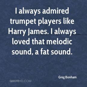 Greg Bonham - I always admired trumpet players like Harry James. I always loved that melodic sound, a fat sound.