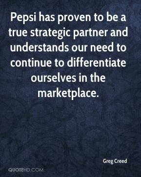 Greg Creed - Pepsi has proven to be a true strategic partner and understands our need to continue to differentiate ourselves in the marketplace.