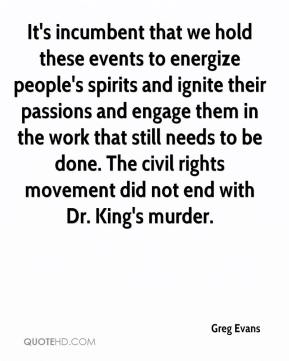 Greg Evans - It's incumbent that we hold these events to energize people's spirits and ignite their passions and engage them in the work that still needs to be done. The civil rights movement did not end with Dr. King's murder.
