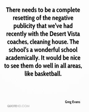 Greg Evans - There needs to be a complete resetting of the negative publicity that we've had recently with the Desert Vista coaches, cleaning house. The school's a wonderful school academically. It would be nice to see them do well in all areas, like basketball.