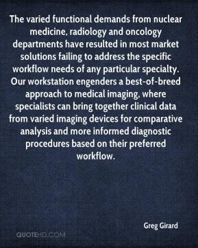 Greg Girard - The varied functional demands from nuclear medicine, radiology and oncology departments have resulted in most market solutions failing to address the specific workflow needs of any particular specialty. Our workstation engenders a best-of-breed approach to medical imaging, where specialists can bring together clinical data from varied imaging devices for comparative analysis and more informed diagnostic procedures based on their preferred workflow.