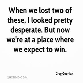 Greg Goorjian - When we lost two of these, I looked pretty desperate. But now we're at a place where we expect to win.