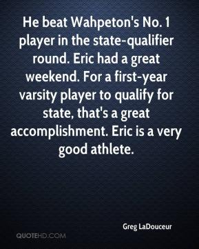 Greg LaDouceur - He beat Wahpeton's No. 1 player in the state-qualifier round. Eric had a great weekend. For a first-year varsity player to qualify for state, that's a great accomplishment. Eric is a very good athlete.