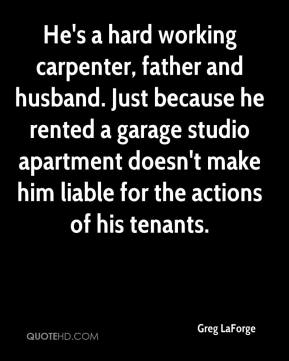 Greg LaForge - He's a hard working carpenter, father and husband. Just because he rented a garage studio apartment doesn't make him liable for the actions of his tenants.