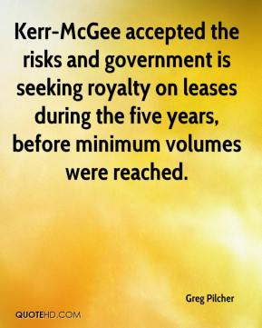 Greg Pilcher - Kerr-McGee accepted the risks and government is seeking royalty on leases during the five years, before minimum volumes were reached.