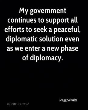 Gregg Schulte - My government continues to support all efforts to seek a peaceful, diplomatic solution even as we enter a new phase of diplomacy.