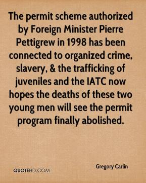 Gregory Carlin - The permit scheme authorized by Foreign Minister Pierre Pettigrew in 1998 has been connected to organized crime, slavery, & the trafficking of juveniles and the IATC now hopes the deaths of these two young men will see the permit program finally abolished.