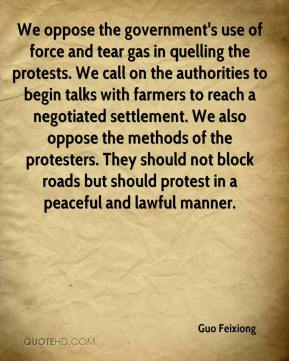 Guo Feixiong - We oppose the government's use of force and tear gas in quelling the protests. We call on the authorities to begin talks with farmers to reach a negotiated settlement. We also oppose the methods of the protesters. They should not block roads but should protest in a peaceful and lawful manner.
