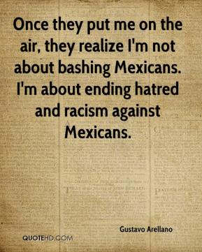 Once they put me on the air, they realize I'm not about bashing Mexicans. I'm about ending hatred and racism against Mexicans.