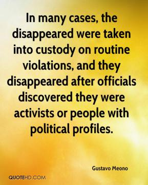 Gustavo Meono - In many cases, the disappeared were taken into custody on routine violations, and they disappeared after officials discovered they were activists or people with political profiles.