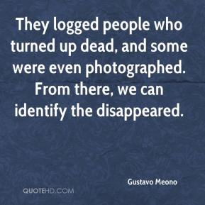 Gustavo Meono - They logged people who turned up dead, and some were even photographed. From there, we can identify the disappeared.