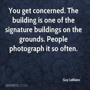 Guy LeBlanc - You get concerned. The building is one of the signature buildings on the grounds. People photograph it so often.