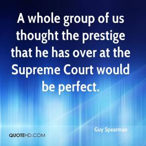 Guy Spearman - A whole group of us thought the prestige that he has over at the Supreme Court would be perfect.