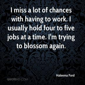 Haleema Ford - I miss a lot of chances with having to work. I usually hold four to five jobs at a time. I'm trying to blossom again.