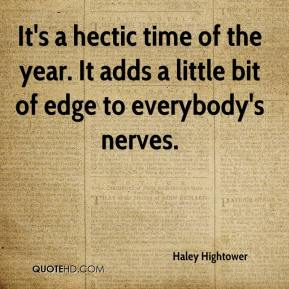 Haley Hightower - It's a hectic time of the year. It adds a little bit of edge to everybody's nerves.