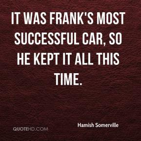Hamish Somerville - It was Frank's most successful car, so he kept it all this time.