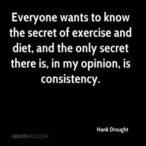 Hank Drought - Everyone wants to know the secret of exercise and diet, and the only secret there is, in my opinion, is consistency.