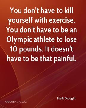 Hank Drought - You don't have to kill yourself with exercise. You don't have to be an Olympic athlete to lose 10 pounds. It doesn't have to be that painful.