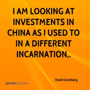 Hank Greenberg - I am looking at investments in China as I used to in a different incarnation.