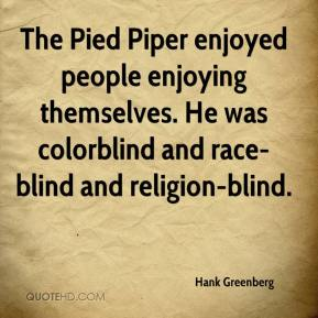 Hank Greenberg - The Pied Piper enjoyed people enjoying themselves. He was colorblind and race-blind and religion-blind.