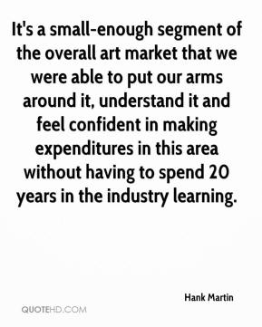 Hank Martin - It's a small-enough segment of the overall art market that we were able to put our arms around it, understand it and feel confident in making expenditures in this area without having to spend 20 years in the industry learning.