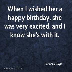 Harmony Doyle - When I wished her a happy birthday, she was very excited, and I know she's with it.