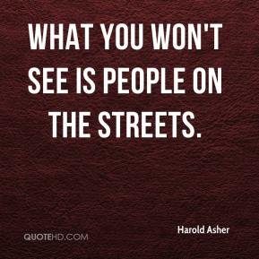 Harold Asher - What you won't see is people on the streets.