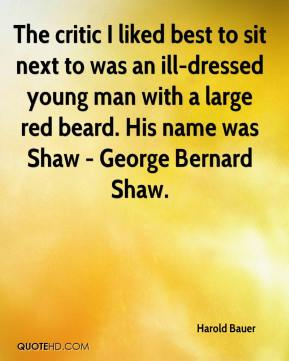 Harold Bauer - The critic I liked best to sit next to was an ill-dressed young man with a large red beard. His name was Shaw - George Bernard Shaw.