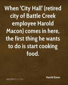 Harold Eanes - When 'City Hall' (retired city of Battle Creek employee Harold Macon) comes in here, the first thing he wants to do is start cooking food.