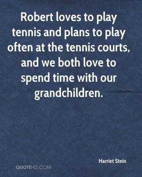 Harriet Stein - Robert loves to play tennis and plans to play often at the tennis courts, and we both love to spend time with our grandchildren.