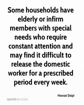 Hawazi Daipi - Some households have elderly or infirm members with special needs who require constant attention and may find it difficult to release the domestic worker for a prescribed period every week.