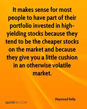 Haywood Kelly - It makes sense for most people to have part of their portfolio invested in high-yielding stocks because they tend to be the cheaper stocks on the market and because they give you a little cushion in an otherwise volatile market.