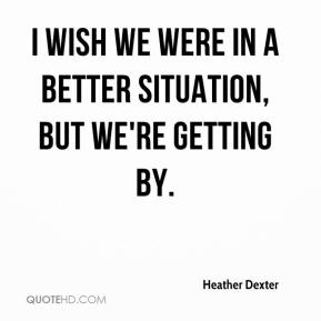 Heather Dexter - I wish we were in a better situation, but we're getting by.