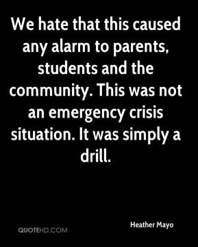 Heather Mayo - We hate that this caused any alarm to parents, students and the community. This was not an emergency crisis situation. It was simply a drill.