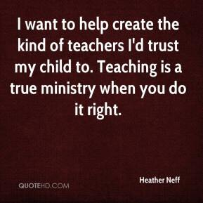 Heather Neff - I want to help create the kind of teachers I'd trust my child to. Teaching is a true ministry when you do it right.