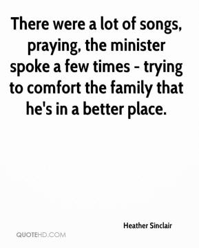 Heather Sinclair - There were a lot of songs, praying, the minister spoke a few times - trying to comfort the family that he's in a better place.