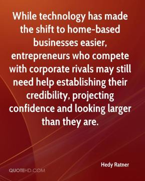 Hedy Ratner - While technology has made the shift to home-based businesses easier, entrepreneurs who compete with corporate rivals may still need help establishing their credibility, projecting confidence and looking larger than they are.