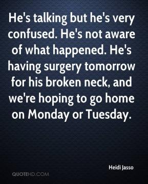 Heidi Jasso - He's talking but he's very confused. He's not aware of what happened. He's having surgery tomorrow for his broken neck, and we're hoping to go home on Monday or Tuesday.
