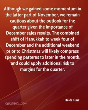 Heidi Kunz - Although we gained some momentum in the latter part of November, we remain cautious about the outlook for the quarter given the importance of December sales results. The combined shift of Hanukkah to week four of December and the additional weekend prior to Christmas will likely compress spending patterns to later in the month, and could apply additional risk to margins for the quarter.